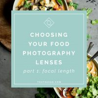 How to Choose Your Food Photography Lenses – Part 1 of 2:  Focal Length