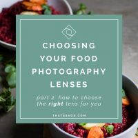 How to Choose Your Food Photography Lenses – Part 2 of 2:  The Right Lens for You