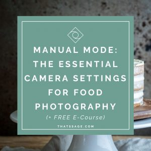 Manual Mode: The Essential Camera Settings you need to know for your Food Photography (FREE 5 Day E-course)